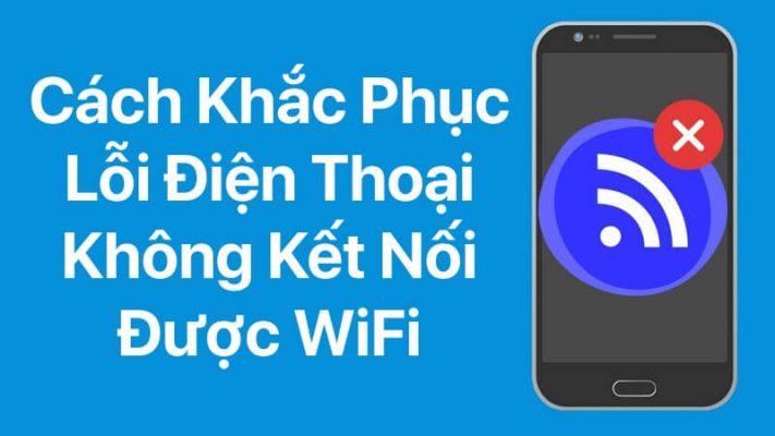 11 Cách sửa lỗi điện thoại không kết nối được wifi đơn giản hiệu quả